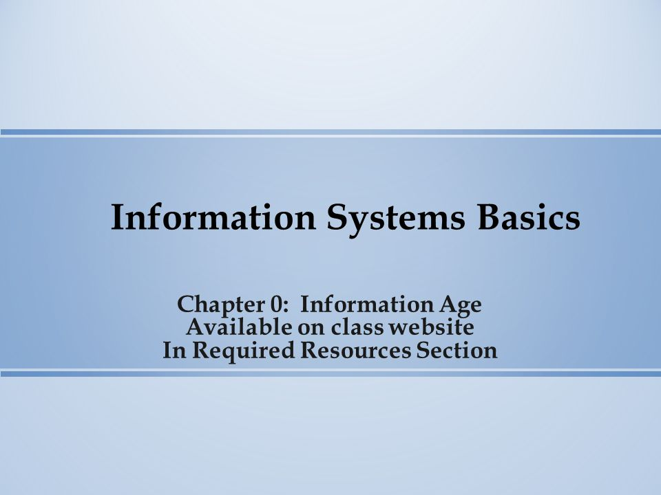 Information Systems Basics Chapter 0: Information Age Available on class website In Required Resources Section