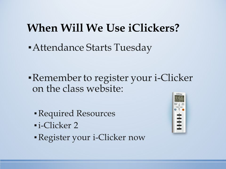 When Will We Use iClickers? ▪ Attendance Starts Tuesday ▪ Remember to register your i-Clicker on the class website: ▪ Required Resources ▪ i-Clicker 2