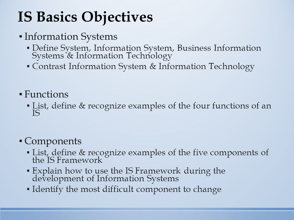 IS Basics Objectives ▪ Information Systems ▪ Define System, Information System, Business Information Systems & Information Technology ▪ Contrast Infor