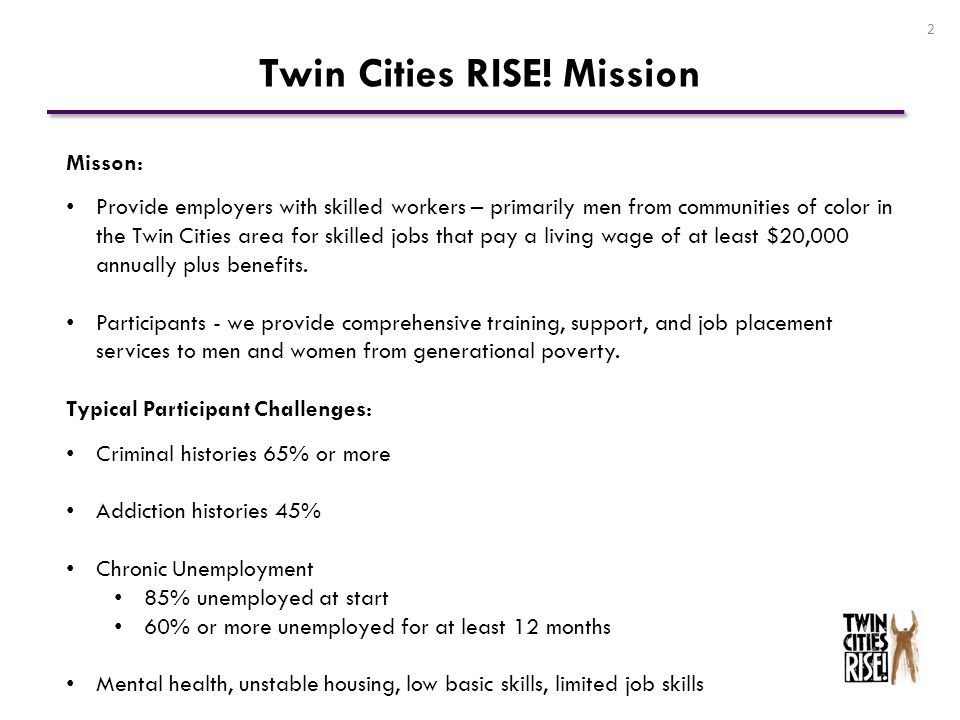 Twin Cities RISE! Mission 2 Misson: Provide employers with skilled workers – primarily men from communities of color in the Twin Cities area for skill