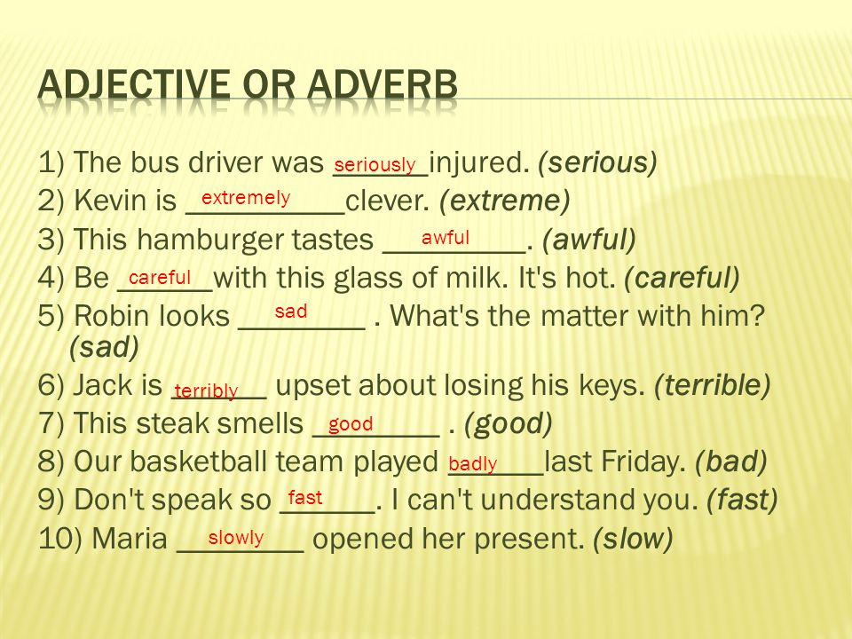 1) The bus driver was ______injured. (serious) 2) Kevin is __________clever. (extreme) 3) This hamburger tastes _________. (awful) 4) Be ______with th