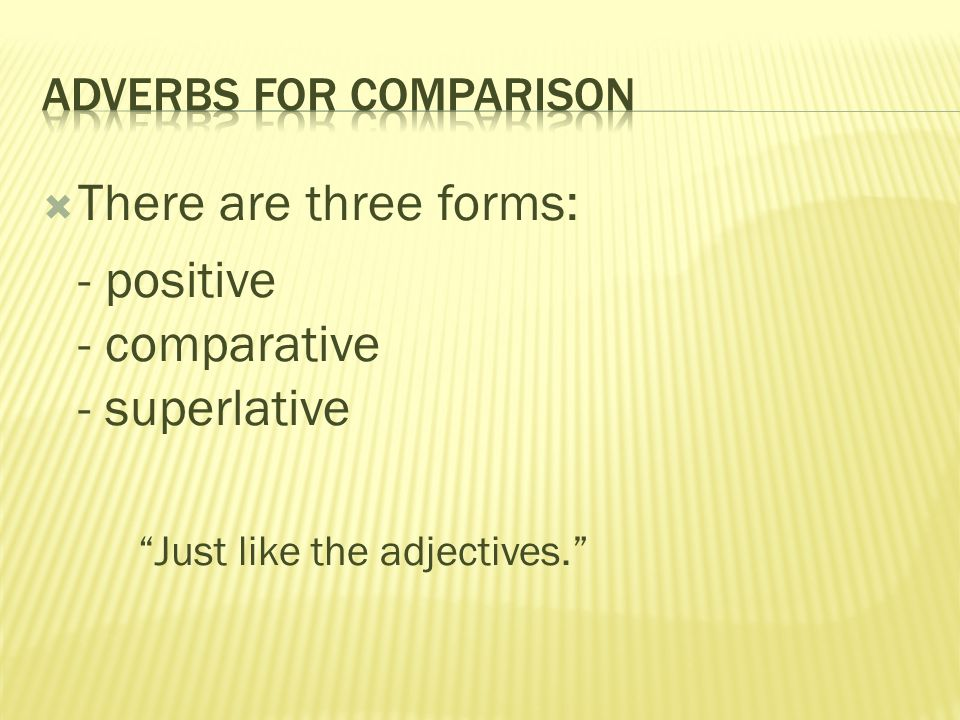  There are three forms: - positive - comparative - superlative Just like the adjectives.