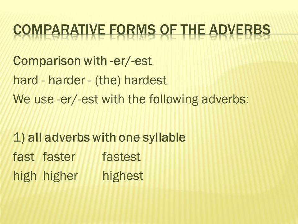 Comparison with -er/-est hard - harder - (the) hardest We use -er/-est with the following adverbs: 1) all adverbs with one syllable fast faster fastes