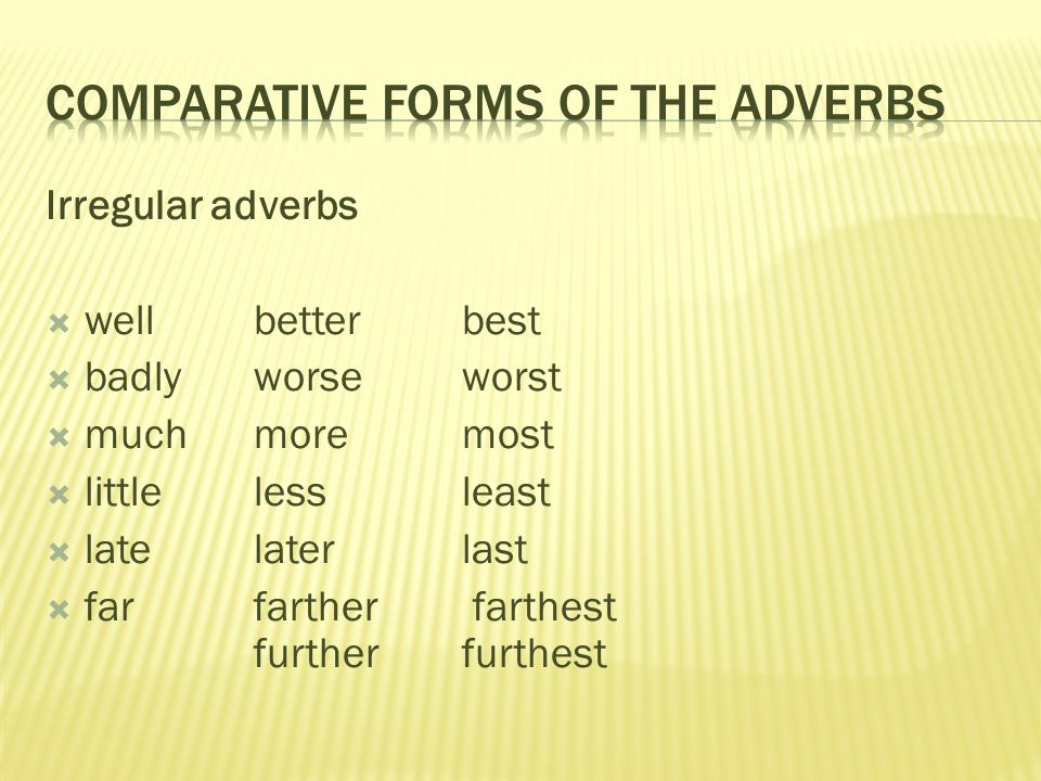 Irregular adverbs  well better best  badly worse worst  much more most  little less least  late later last  far farther farthest further furthest