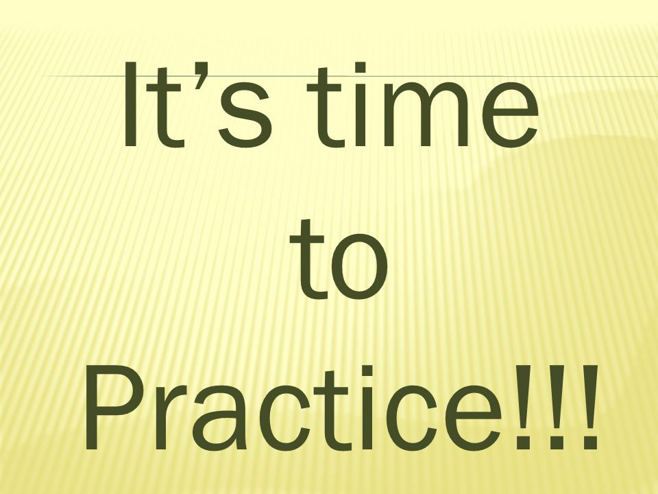 It's time to Practice!!!
