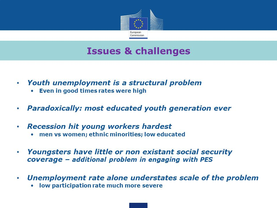 Issues & challenges Youth unemployment is a structural problem Even in good times rates were high Paradoxically: most educated youth generation ever Recession hit young workers hardest men vs women; ethnic minorities; low educated Youngsters have little or non existant social security coverage – additional problem in engaging with PES Unemployment rate alone understates scale of the problem low participation rate much more severe