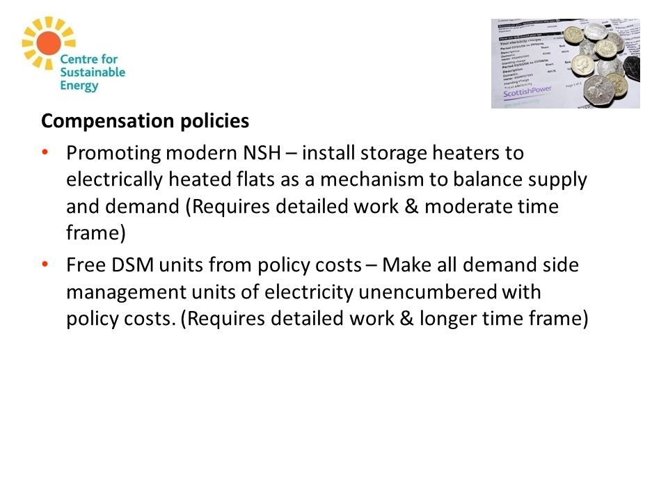 Compensation policies Promoting modern NSH – install storage heaters to electrically heated flats as a mechanism to balance supply and demand (Requires detailed work & moderate time frame) Free DSM units from policy costs – Make all demand side management units of electricity unencumbered with policy costs.
