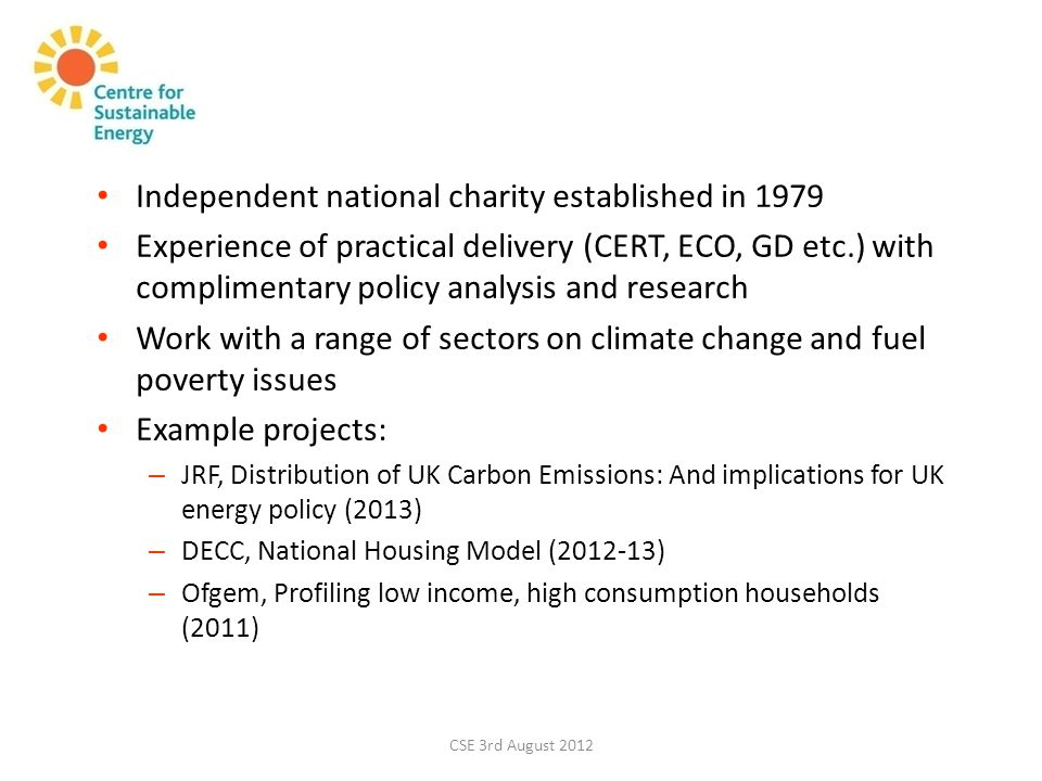 CSE 3rd August 2012 Independent national charity established in 1979 Experience of practical delivery (CERT, ECO, GD etc.) with complimentary policy analysis and research Work with a range of sectors on climate change and fuel poverty issues Example projects: – JRF, Distribution of UK Carbon Emissions: And implications for UK energy policy (2013) – DECC, National Housing Model (2012-13) – Ofgem, Profiling low income, high consumption households (2011)