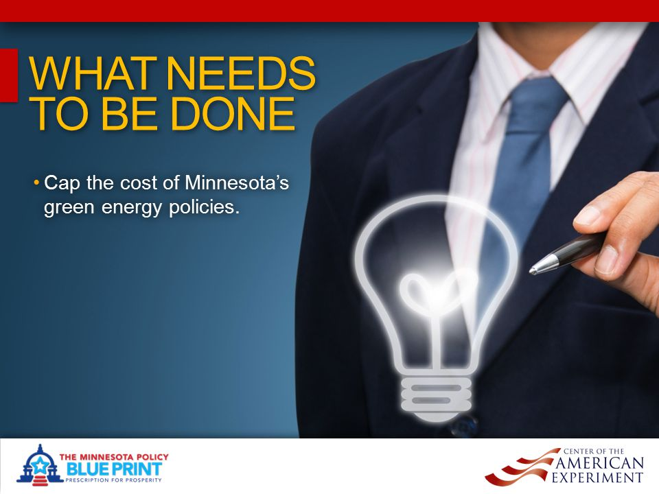 WHAT NEEDS TO BE DONE WHAT NEEDS TO BE DONE Cap the cost of Minnesota's green energy policies.