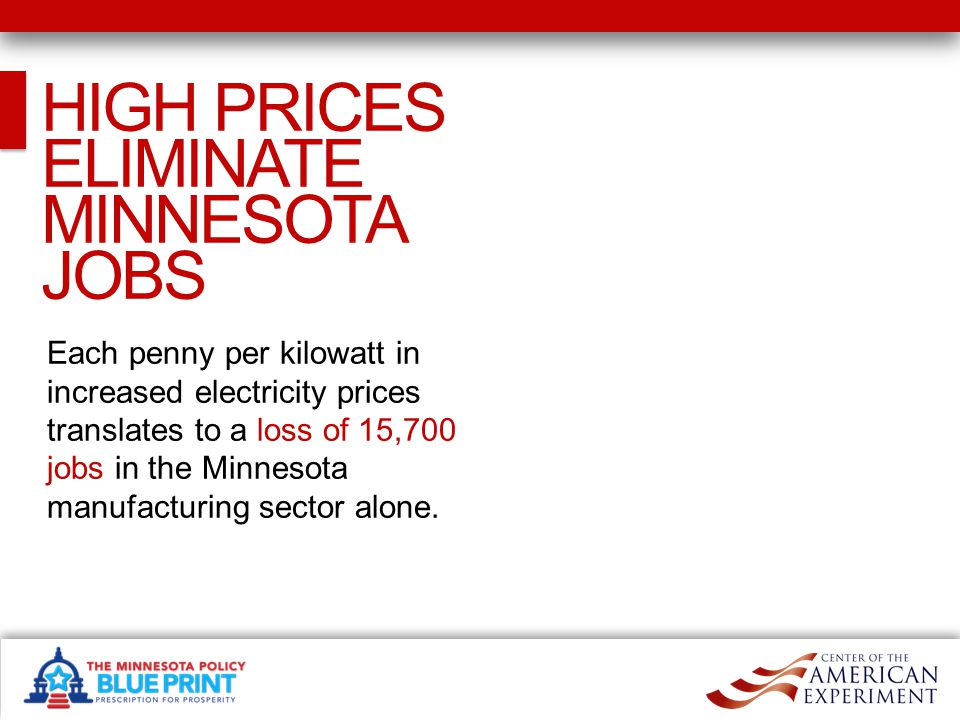 HIGH PRICES ELIMINATE MINNESOTA JOBS Each penny per kilowatt in increased electricity prices translates to a loss of 15,700 jobs in the Minnesota manufacturing sector alone.
