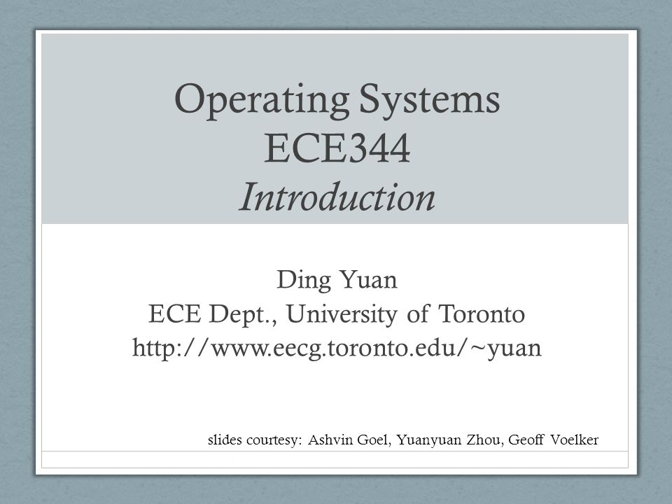 Operating Systems ECE344 Introduction Ding Yuan ECE Dept., University of Toronto http://www.eecg.toronto.edu/~yuan slides courtesy: Ashvin Goel, Yuanyuan Zhou, Geoff Voelker