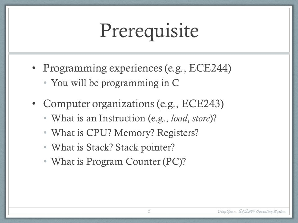 Prerequisite Programming experiences (e.g., ECE244) You will be programming in C Computer organizations (e.g., ECE243) What is an Instruction (e.g., load, store ).