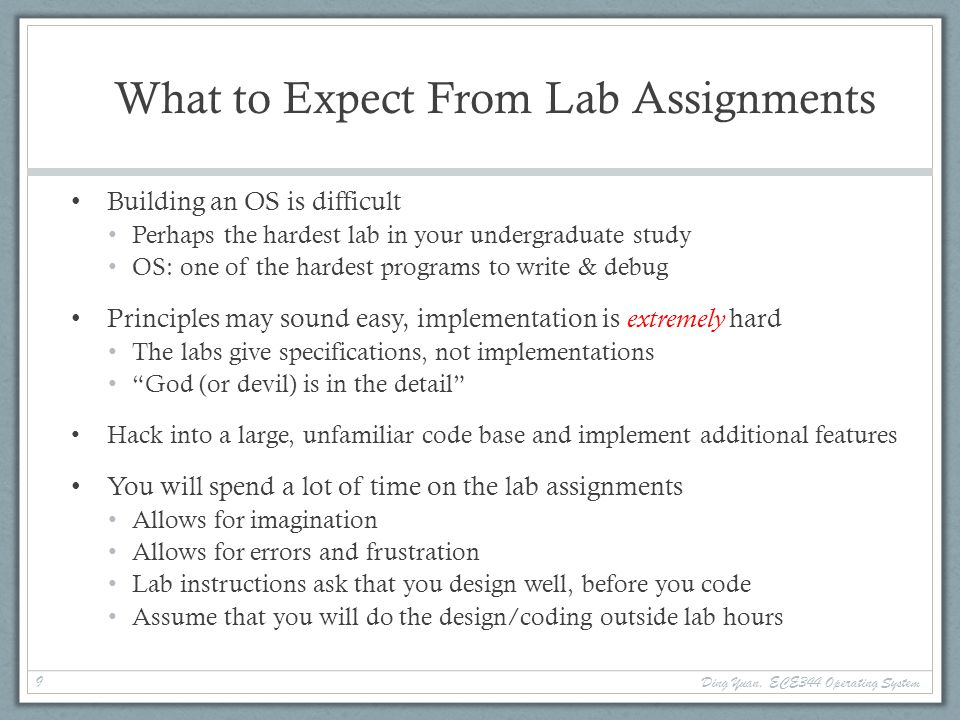 What to Expect From Lab Assignments Building an OS is difficult Perhaps the hardest lab in your undergraduate study OS: one of the hardest programs to write & debug Principles may sound easy, implementation is extremely hard The labs give specifications, not implementations God (or devil) is in the detail Hack into a large, unfamiliar code base and implement additional features You will spend a lot of time on the lab assignments Allows for imagination Allows for errors and frustration Lab instructions ask that you design well, before you code Assume that you will do the design/coding outside lab hours 9 Ding Yuan, ECE344 Operating System