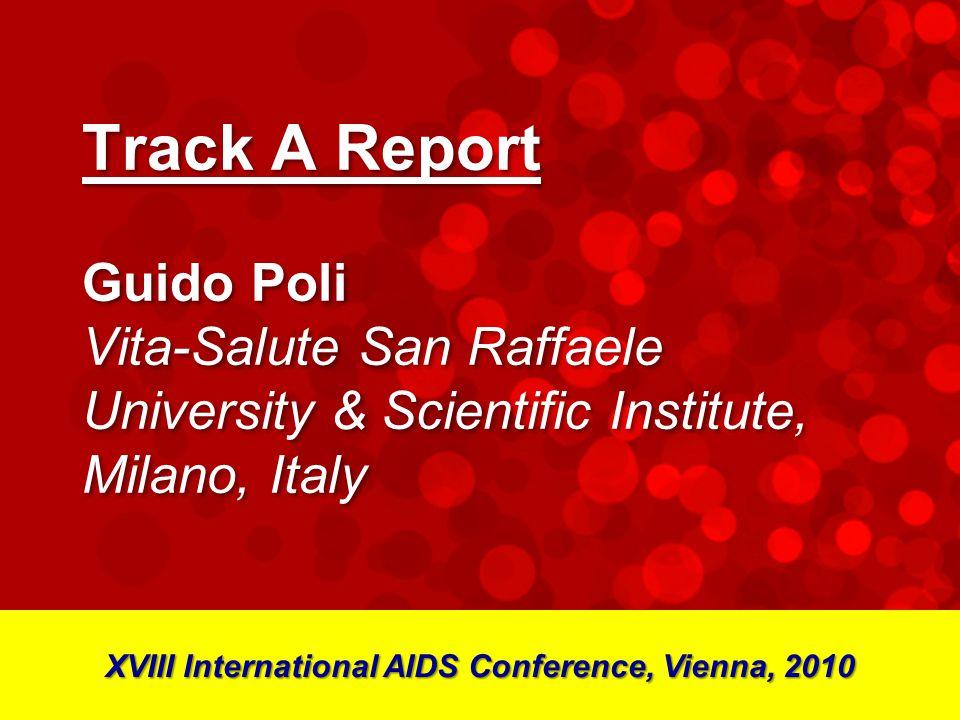 Track A Report Guido Poli Vita-Salute San Raffaele University & Scientific Institute, Milano, Italy XVIII International AIDS Conference, Vienna, 2010