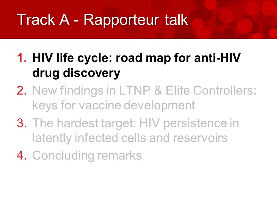 Track A - Rapporteur talk 1.HIV life cycle: road map for anti-HIV drug discovery 2.New findings in LTNP & Elite Controllers: keys for vaccine development 3.The hardest target: HIV persistence in latently infected cells and reservoirs 4.Concluding remarks