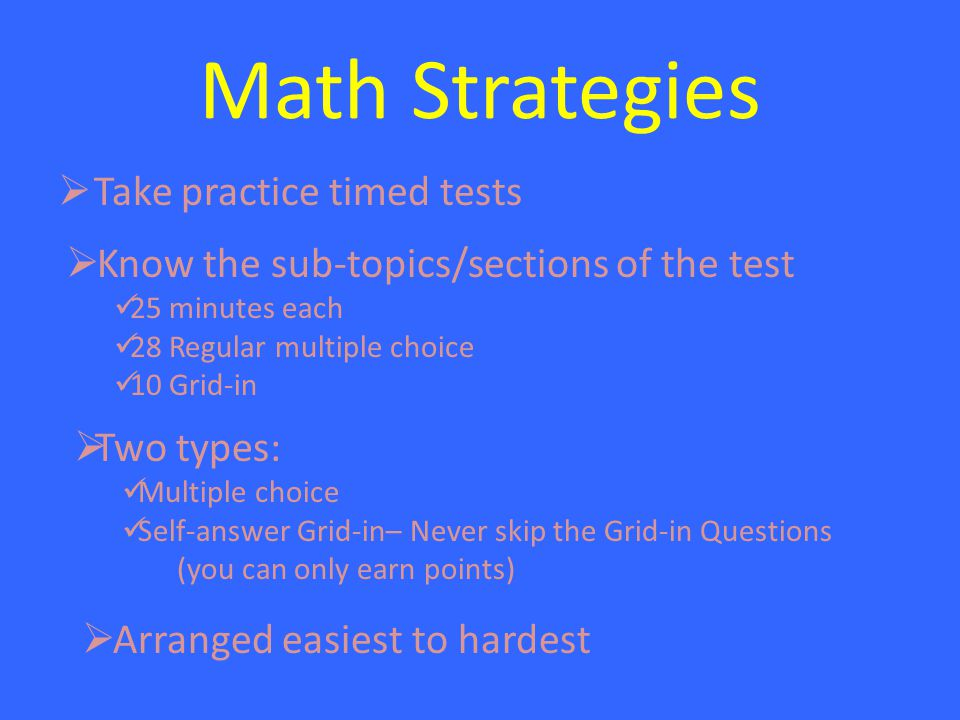 Math Strategies  Take practice timed tests  Know the sub-topics/sections of the test 25 minutes each 28 Regular multiple choice 10 Grid-in  Two types: Multiple choice Self-answer Grid-in– Never skip the Grid-in Questions (you can only earn points)  Arranged easiest to hardest