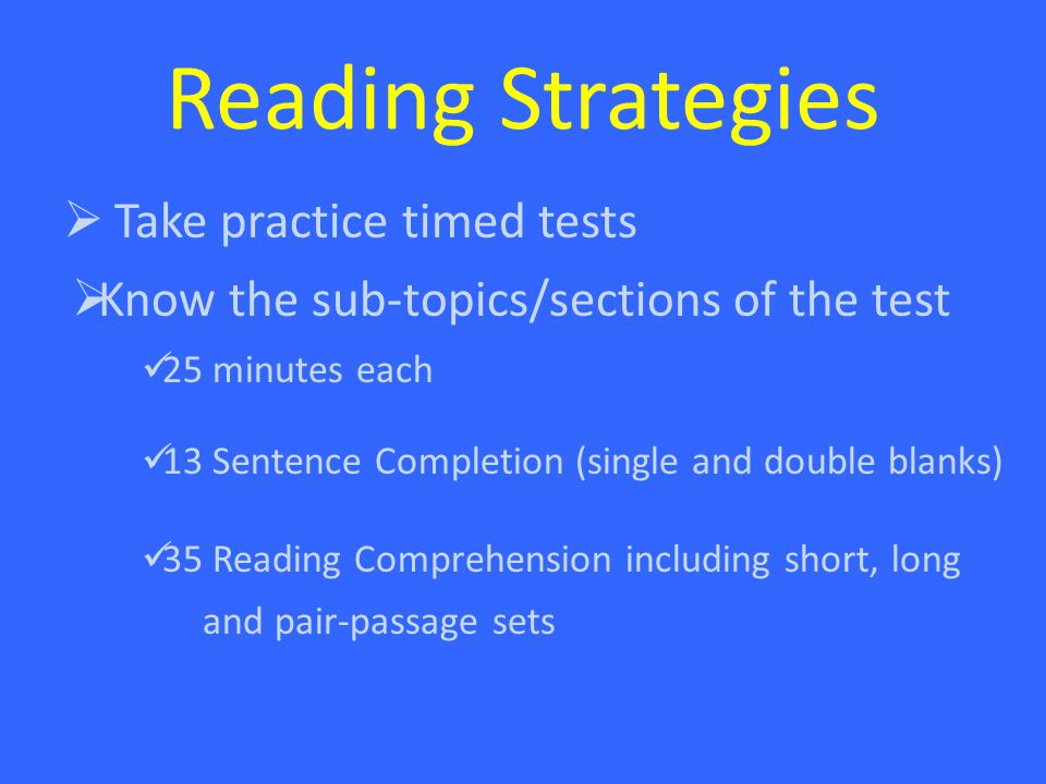 Reading Strategies  Take practice timed tests  Know the sub-topics/sections of the test 25 minutes each 13 Sentence Completion (single and double blanks) 35 Reading Comprehension including short, long and pair-passage sets