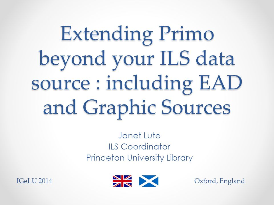 Extending Primo beyond your ILS data source : including EAD and Graphic Sources Janet Lute ILS Coordinator Princeton University Library IGeLU 2014Oxford, England