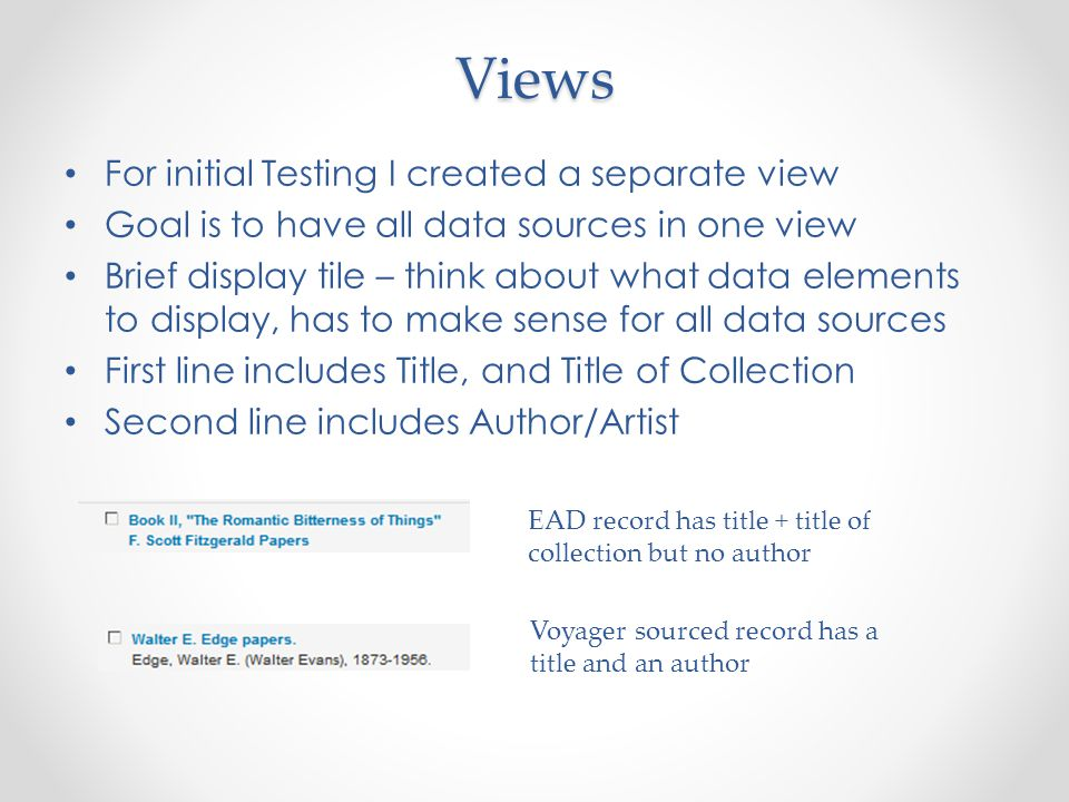 Views For initial Testing I created a separate view Goal is to have all data sources in one view Brief display tile – think about what data elements to display, has to make sense for all data sources First line includes Title, and Title of Collection Second line includes Author/Artist EAD record has title + title of collection but no author Voyager sourced record has a title and an author