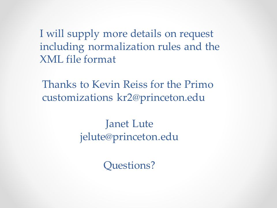 I will supply more details on request including normalization rules and the XML file format Thanks to Kevin Reiss for the Primo customizations kr2@princeton.edu Janet Lute jelute@princeton.edu Questions
