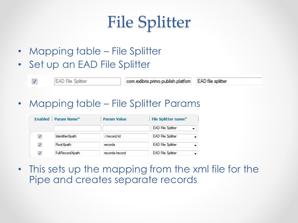 File Splitter Mapping table – File Splitter Set up an EAD File Splitter Mapping table – File Splitter Params This sets up the mapping from the xml file for the Pipe and creates separate records