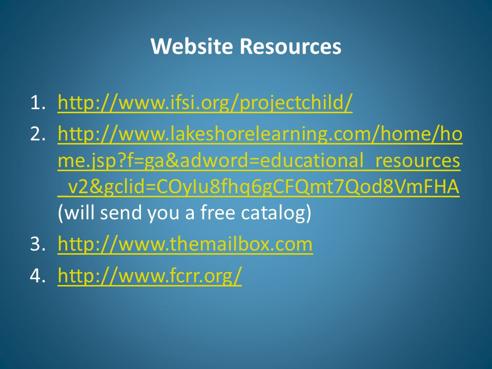 Website Resources 1.http://www.ifsi.org/projectchild/http://www.ifsi.org/projectchild/ 2.http://www.lakeshorelearning.com/home/ho me.jsp?f=ga&adword=educational_resources _v2&gclid=COyIu8fhq6gCFQmt7Qod8VmFHA (will send you a free catalog)http://www.lakeshorelearning.com/home/ho me.jsp?f=ga&adword=educational_resources _v2&gclid=COyIu8fhq6gCFQmt7Qod8VmFHA 3.http://www.themailbox.comhttp://www.themailbox.com 4.http://www.fcrr.org/http://www.fcrr.org/