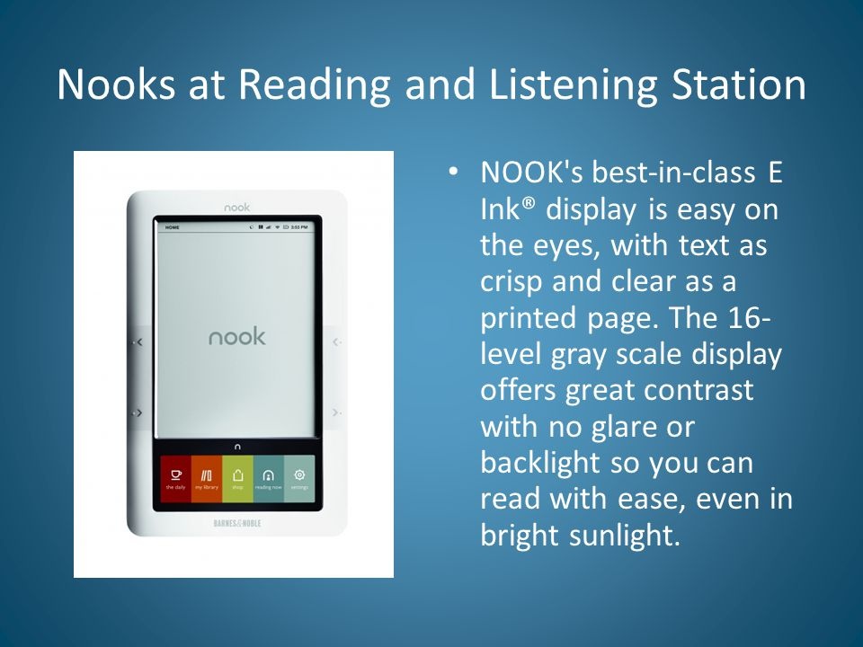 Nooks at Reading and Listening Station NOOK s best-in-class E Ink® display is easy on the eyes, with text as crisp and clear as a printed page.