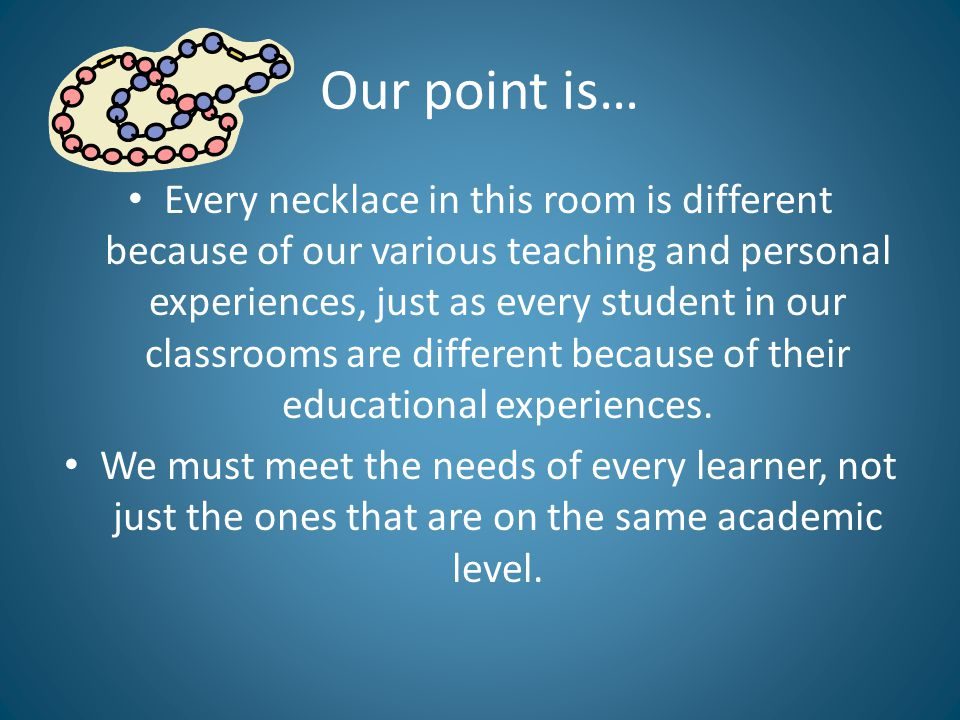 Our point is… Every necklace in this room is different because of our various teaching and personal experiences, just as every student in our classrooms are different because of their educational experiences.
