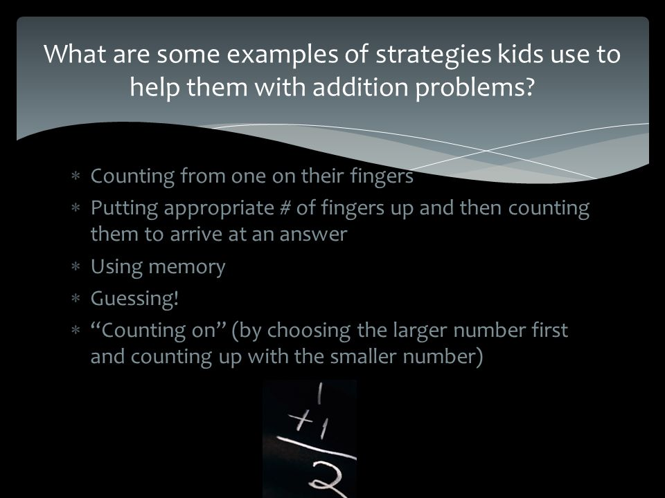  Counting from one on their fingers  Putting appropriate # of fingers up and then counting them to arrive at an answer  Using memory  Guessing.