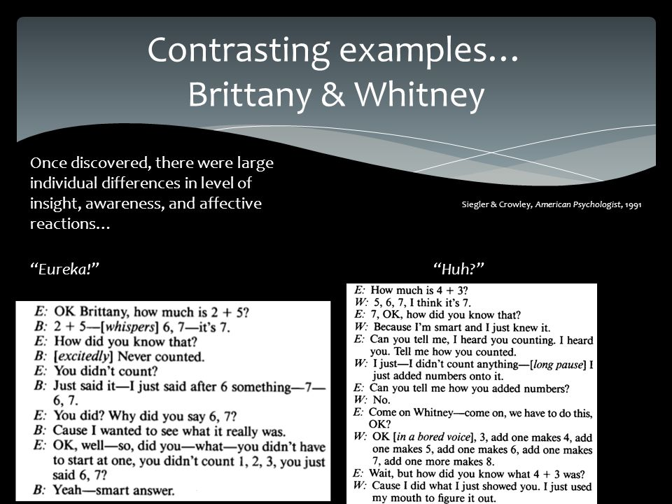 Contrasting examples… Brittany & Whitney Siegler & Crowley, American Psychologist, 1991 Eureka! Huh Once discovered, there were large individual differences in level of insight, awareness, and affective reactions…