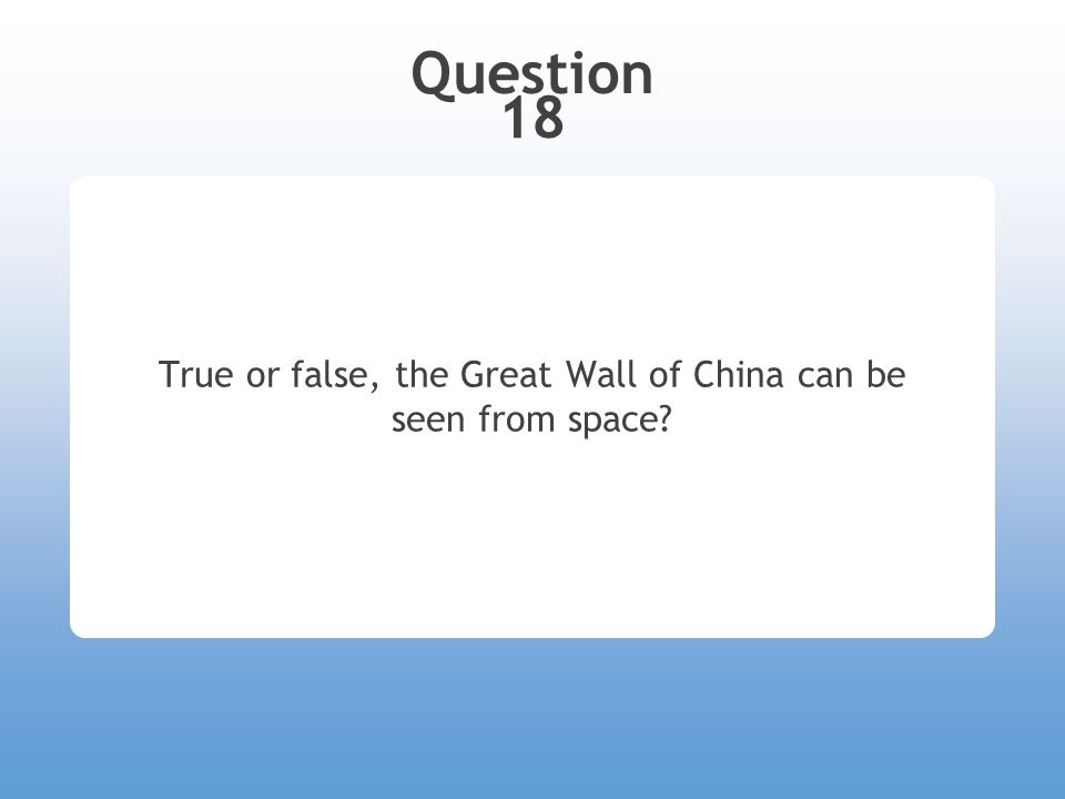 Question 18 True or false, the Great Wall of China can be seen from space?
