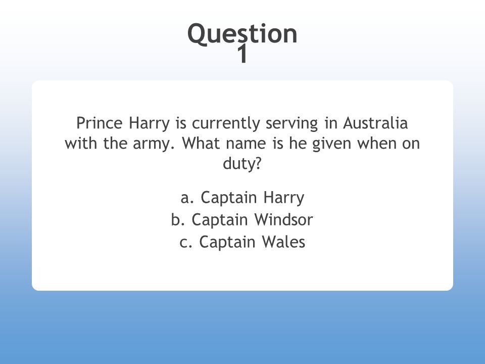 Question 1 Prince Harry is currently serving in Australia with the army.