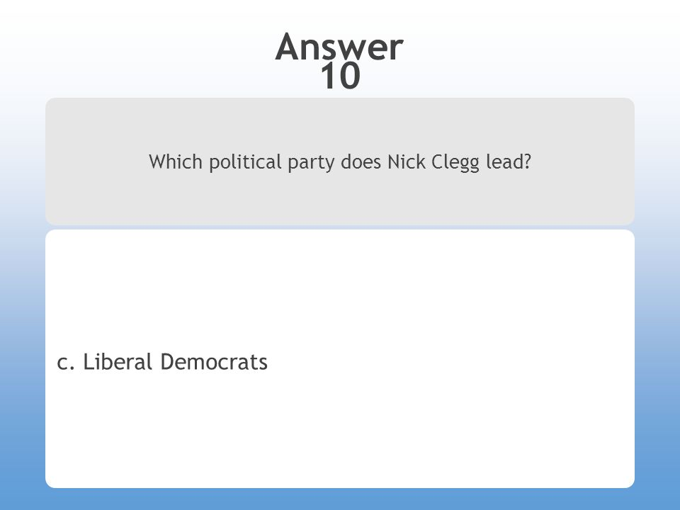 Answer 10 Which political party does Nick Clegg lead? c. Liberal Democrats