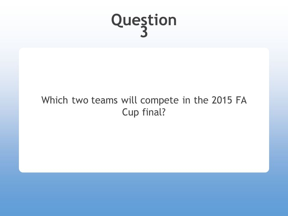 Question 3 Which two teams will compete in the 2015 FA Cup final?