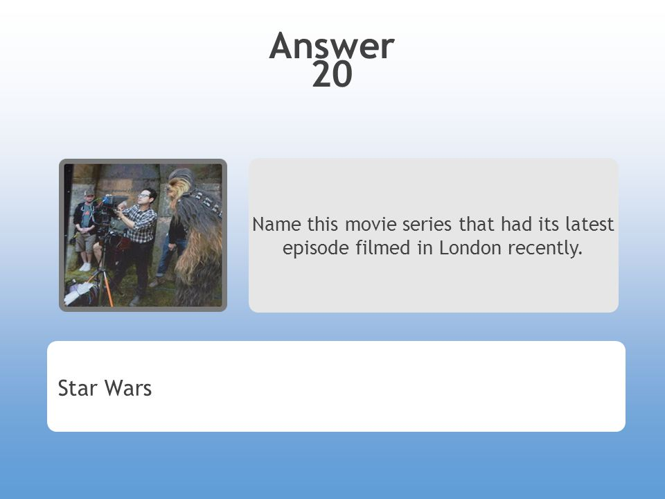 Answer 20 Name this movie series that had its latest episode filmed in London recently. Star Wars