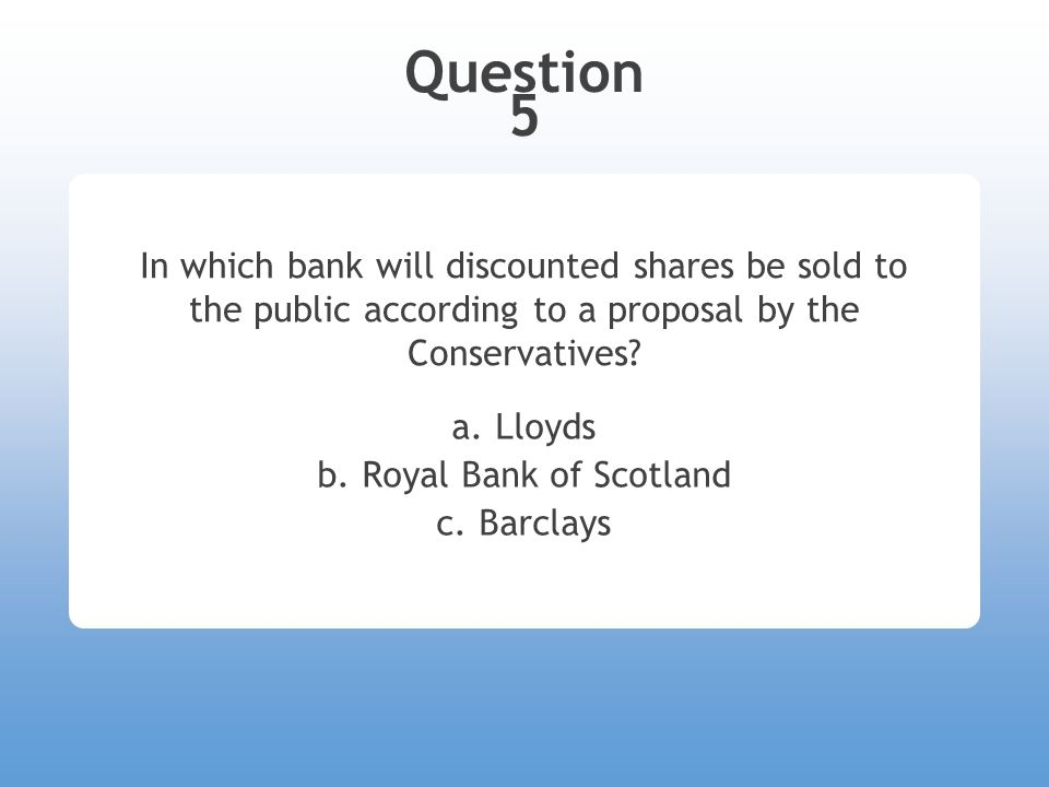 Question 5 In which bank will discounted shares be sold to the public according to a proposal by the Conservatives.