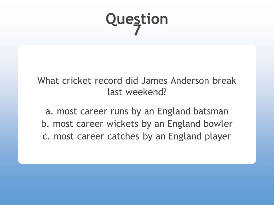 Answer 7 What cricket record did James Anderson break last weekend.