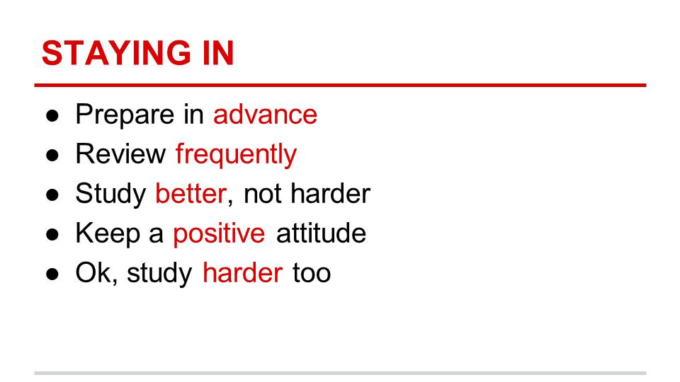 STAYING IN ●Prepare in advance ●Review frequently ●Study better, not harder ●Keep a positive attitude ●Ok, study harder too