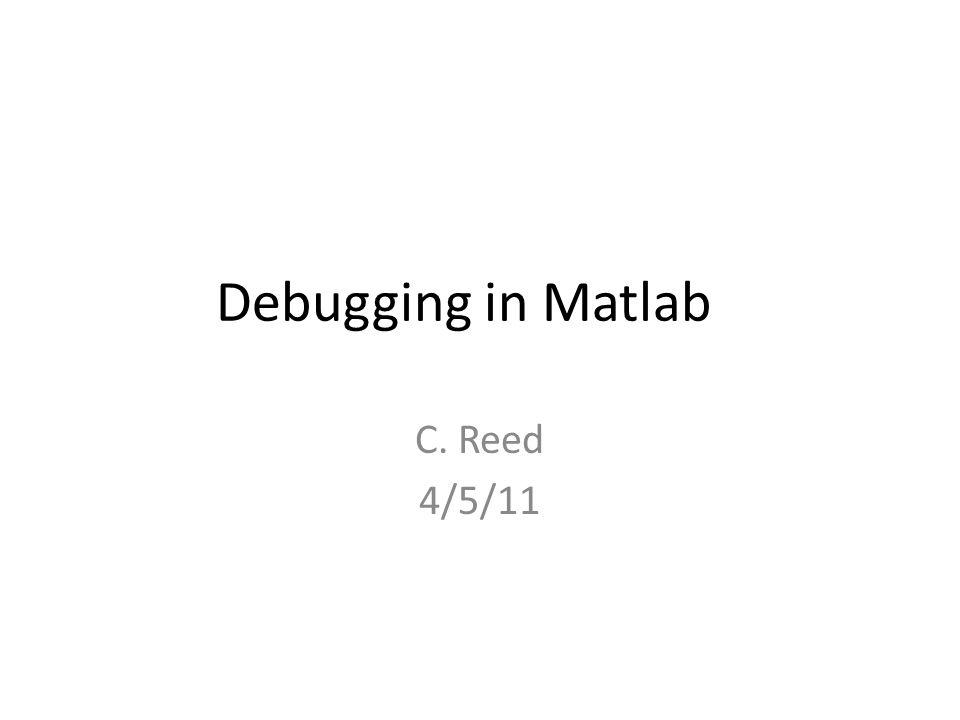 Debugging in Matlab C. Reed 4/5/11