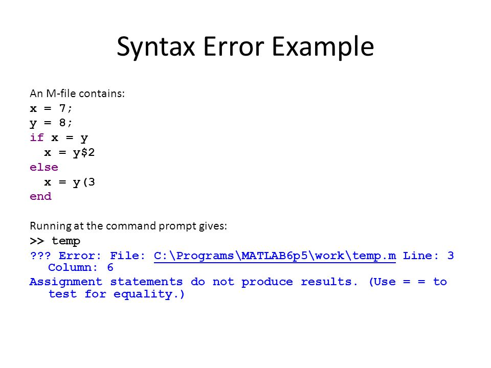 Syntax Error Example An M-file contains: x = 7; y = 8; if x = y x = y$2 else x = y(3 end Running at the command prompt gives: >> temp ??? Error: File: