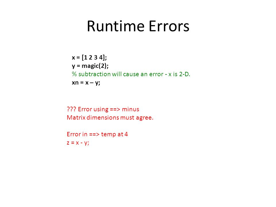 Runtime Errors x = [1 2 3 4]; y = magic(2); % subtraction will cause an error - x is 2-D. xn = x – y; ??? Error using ==> minus Matrix dimensions must