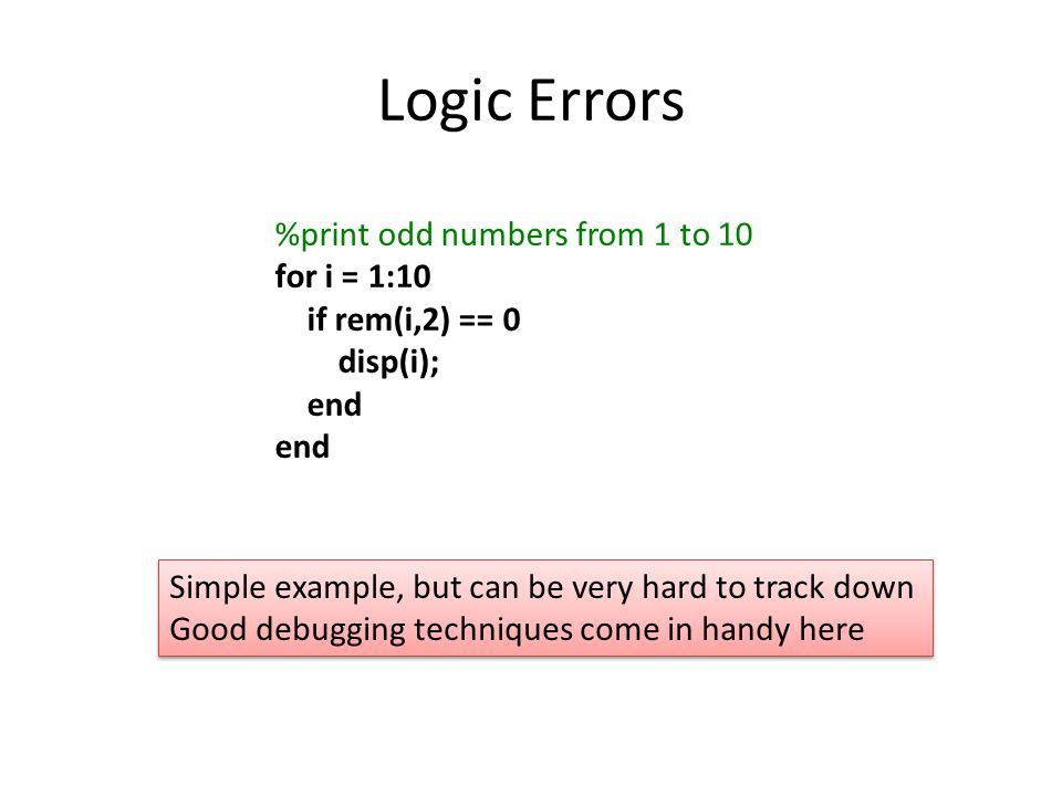Logic Errors %print odd numbers from 1 to 10 for i = 1:10 if rem(i,2) == 0 disp(i); end Simple example, but can be very hard to track down Good debugging techniques come in handy here Simple example, but can be very hard to track down Good debugging techniques come in handy here