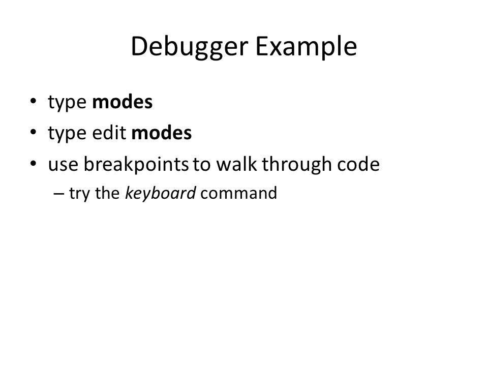 Debugger Example type modes type edit modes use breakpoints to walk through code – try the keyboard command