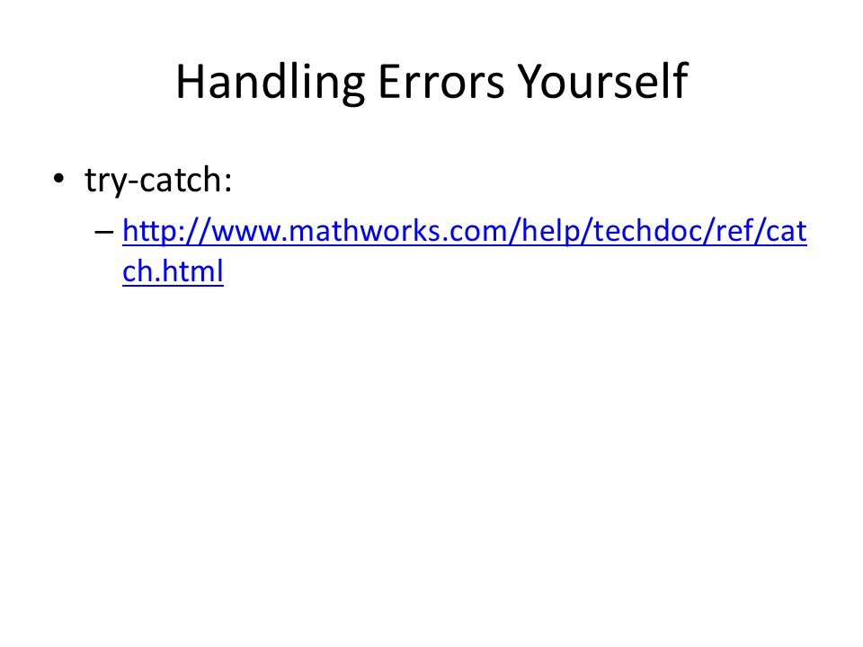 Handling Errors Yourself try-catch: – http://www.mathworks.com/help/techdoc/ref/cat ch.html http://www.mathworks.com/help/techdoc/ref/cat ch.html