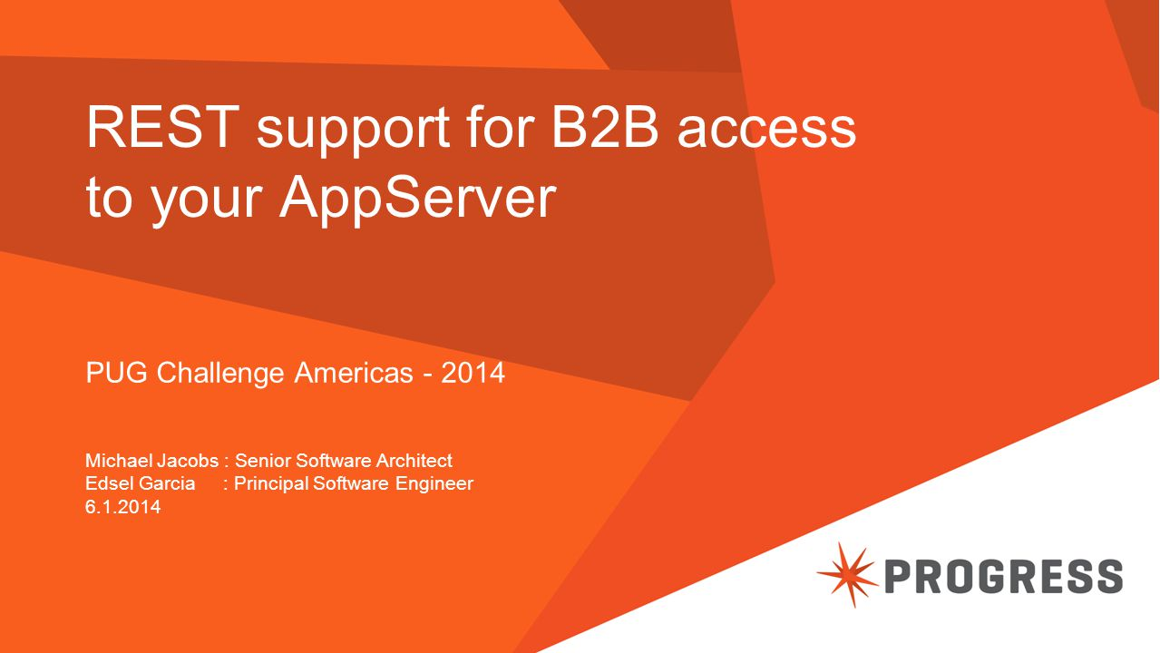 REST support for B2B access to your AppServer PUG Challenge Americas - 2014 Michael Jacobs : Senior Software Architect Edsel Garcia : Principal Softwa