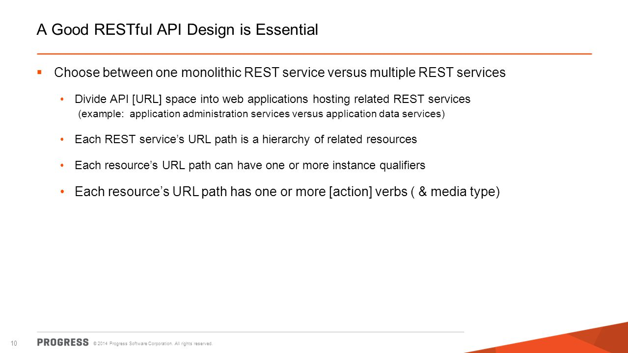 © 2014 Progress Software Corporation. All rights reserved. 10 A Good RESTful API Design is Essential  Choose between one monolithic REST service vers