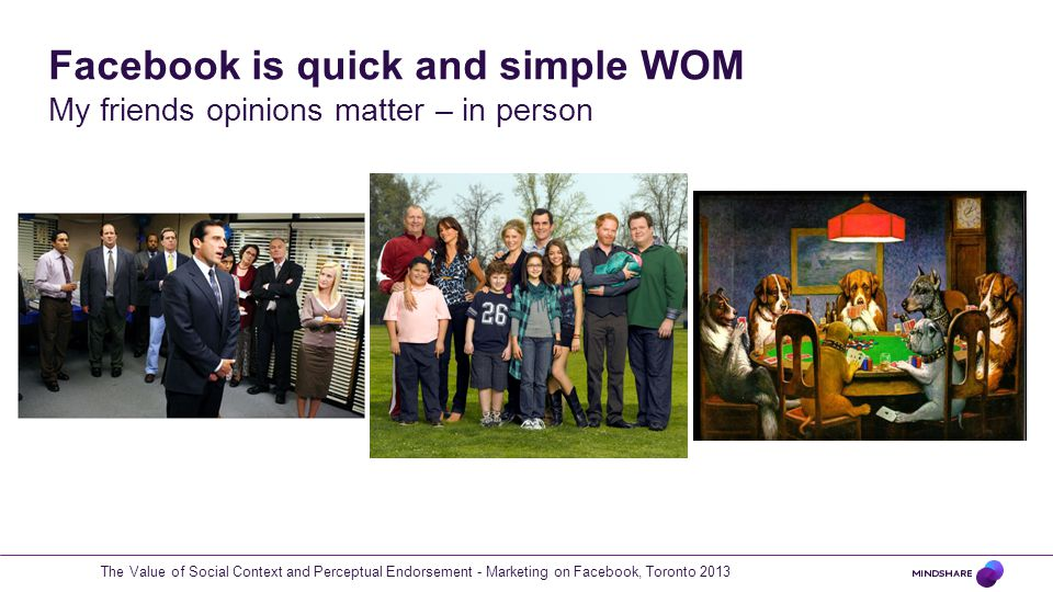 Facebook is quick and simple WOM My friends opinions matter – in person The Value of Social Context and Perceptual Endorsement - Marketing on Facebook, Toronto 2013