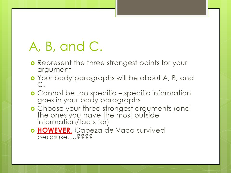 A, B, and C.  Represent the three strongest points for your argument  Your body paragraphs will be about A, B, and C.  Cannot be too specific – spe
