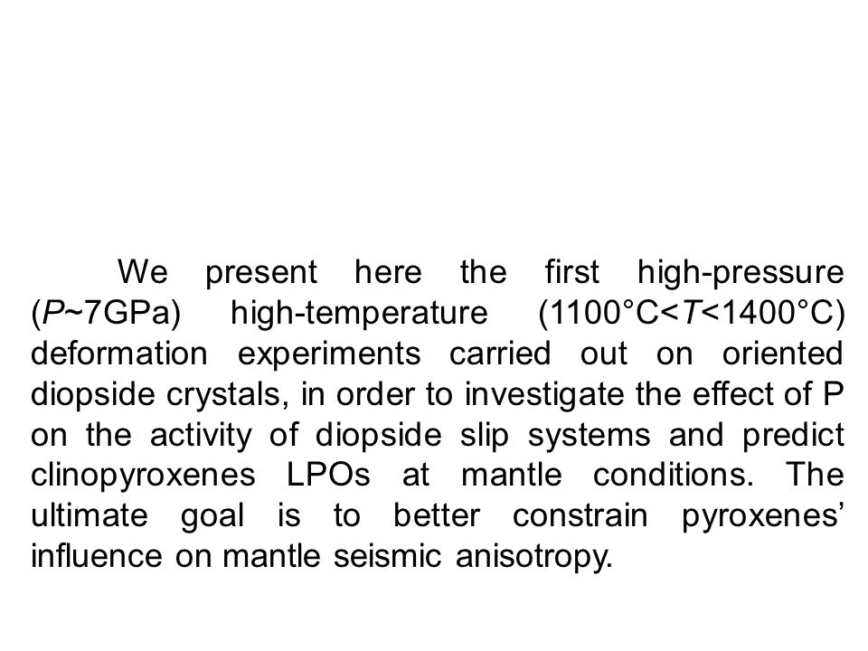 We present here the first high-pressure (P~7GPa) high-temperature (1100°C<T<1400°C) deformation experiments carried out on oriented diopside crystals, in order to investigate the effect of P on the activity of diopside slip systems and predict clinopyroxenes LPOs at mantle conditions.