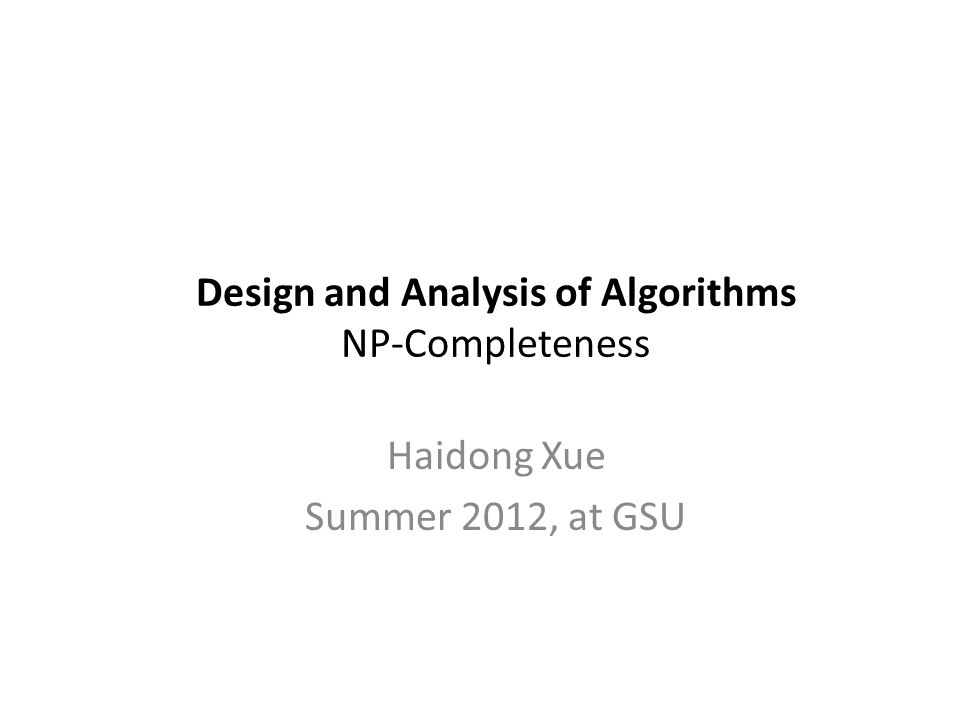 Design and Analysis of Algorithms NP-Completeness Haidong Xue Summer 2012, at GSU